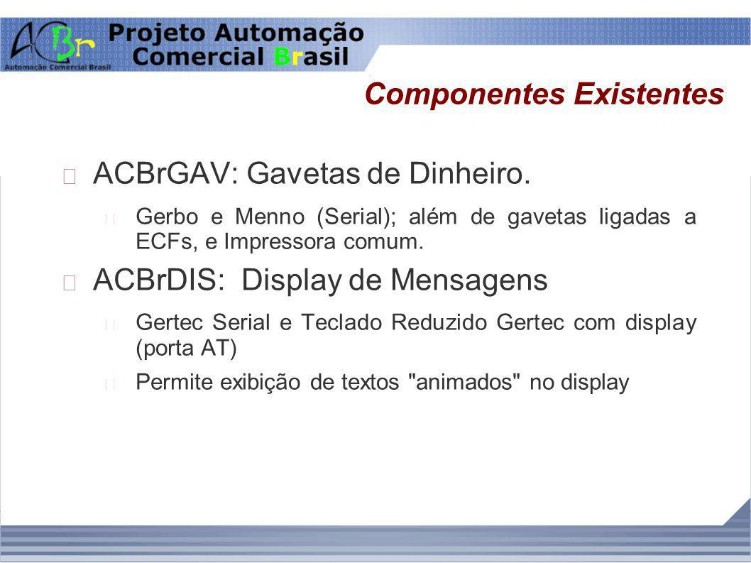 Componentes Existentes ACBrGAV: Gavetas de Dinheiro. Gerbo e Menno (Serial); além de gavetas ligadas a ECFs, e Impressora comum. ACBrDIS: Display de M