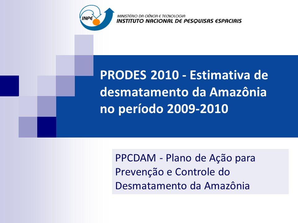 PRODES 2010 - Estimativa de desmatamento da Amazônia no período 2009-2010 PPCDAM - Plano de Ação para Prevenção e Controle do Desmatamento da Amazônia