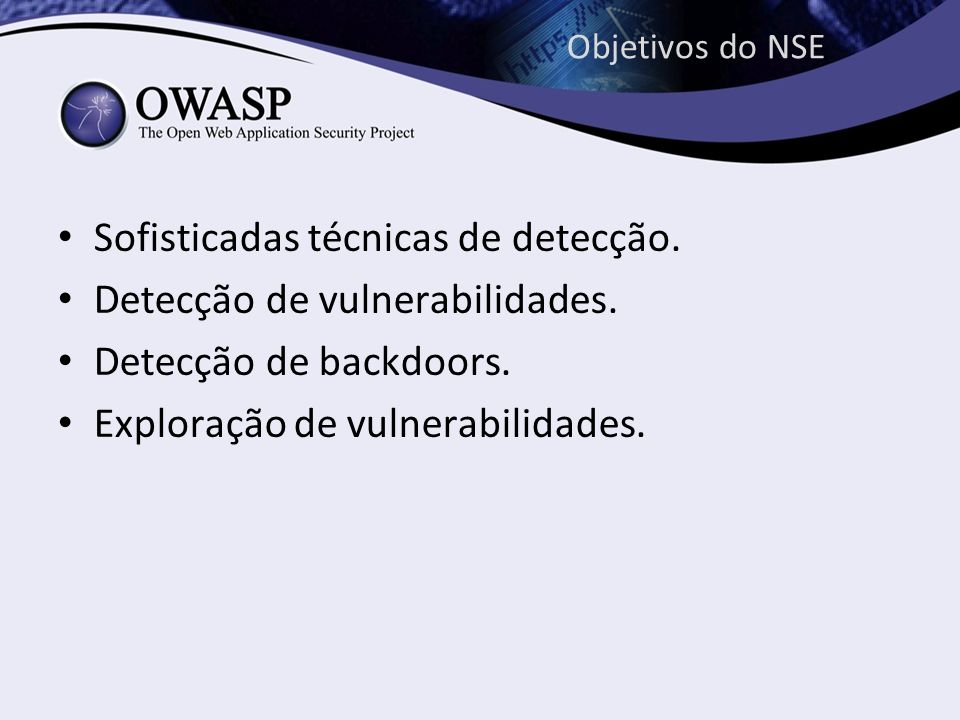 Objetivos do NSE Sofisticadas técnicas de detecção. Detecção de vulnerabilidades. Detecção de backdoors. Exploração de vulnerabilidades.