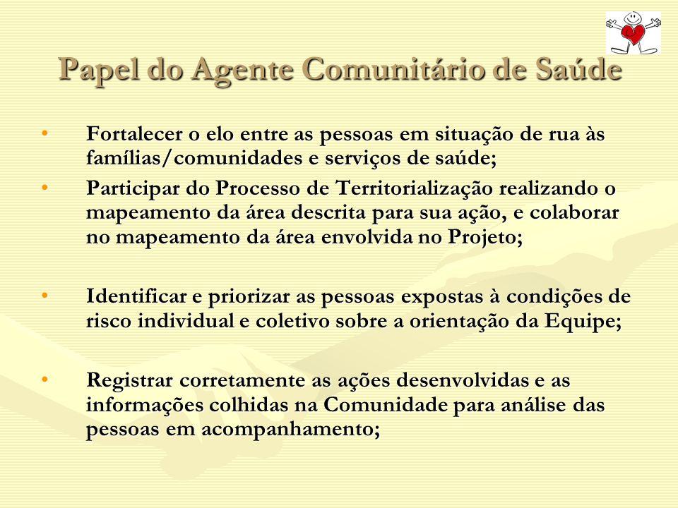 Papel do Agente Comunitário de Saúde Fortalecer o elo entre as pessoas em situação de rua às famílias/comunidades e serviços de saúde;Fortalecer o elo