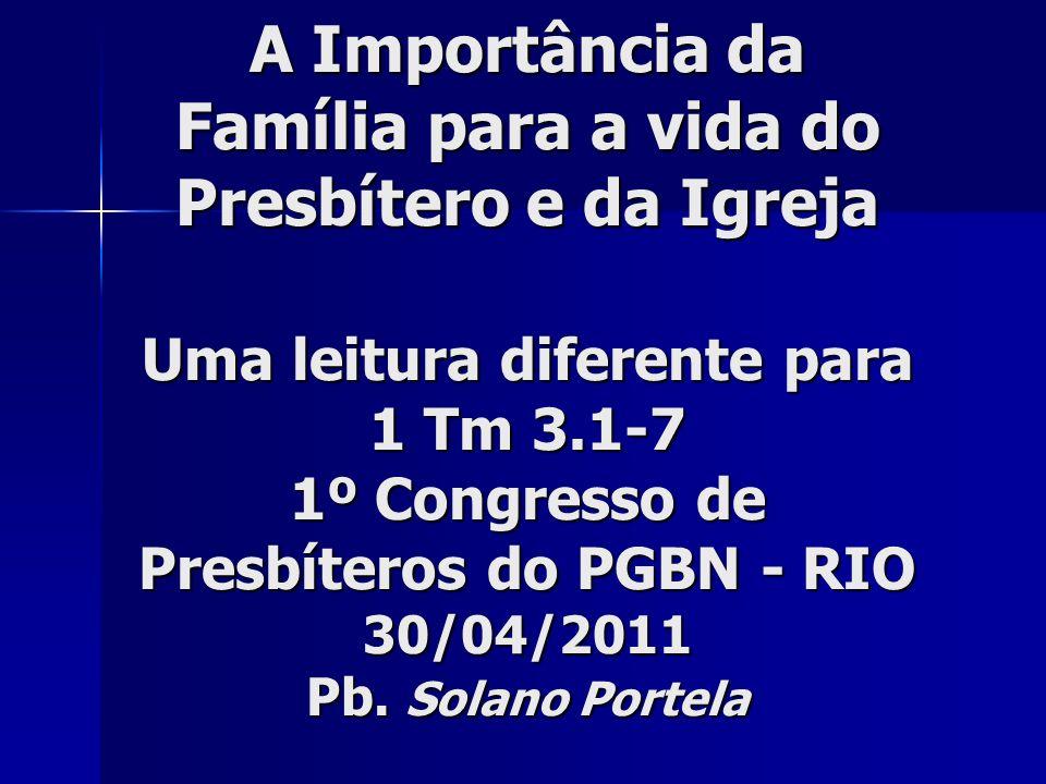 A Importância da Família para a vida do Presbítero e da Igreja Uma leitura diferente para 1 Tm 3.1-7 1º Congresso de Presbíteros do PGBN - RIO 30/04/2