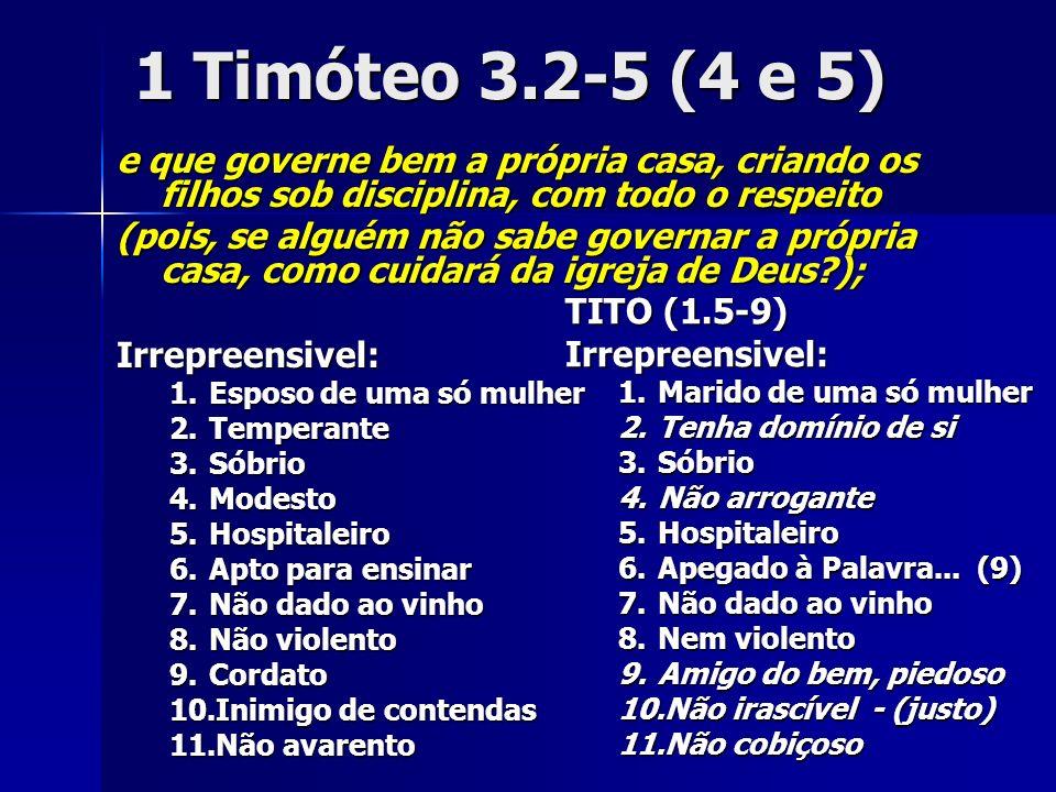 1 Timóteo 3.2-5 (4 e 5) e que governe bem a própria casa, criando os filhos sob disciplina, com todo o respeito (pois, se alguém não sabe governar a p