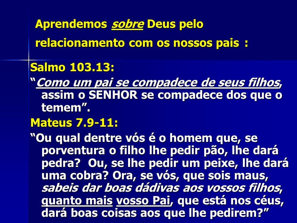 Aprendemos sobre Deus pelo relacionamento com os nossos pais : Salmo 103.13: Como um pai se compadece de seus filhos, assim o SENHOR se compadece dos