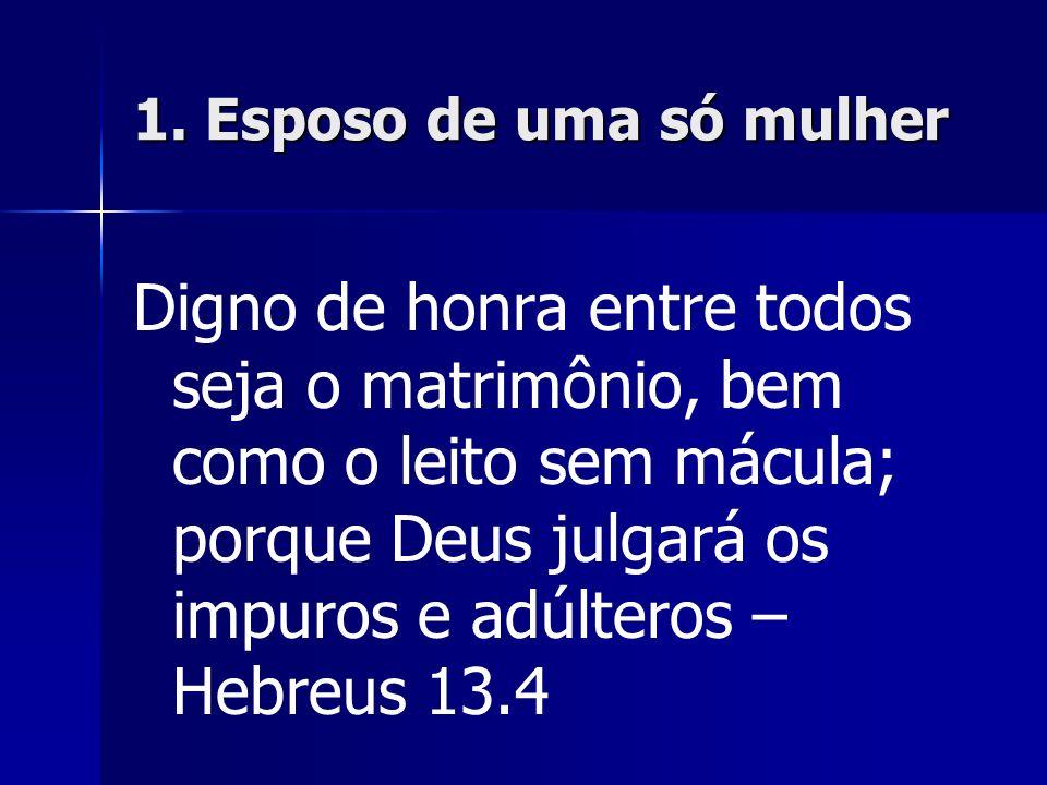 1. Esposo de uma só mulher Digno de honra entre todos seja o matrimônio, bem como o leito sem mácula; porque Deus julgará os impuros e adúlteros – Heb