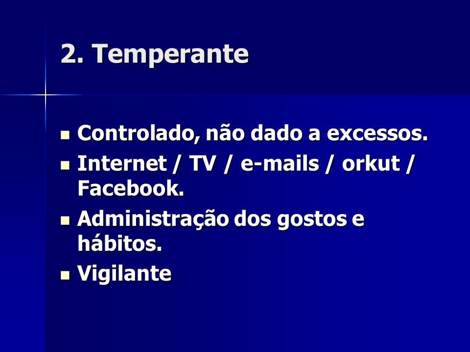 2. Temperante Controlado, não dado a excessos. Controlado, não dado a excessos. Internet / TV / e-mails / orkut / Facebook. Internet / TV / e-mails /
