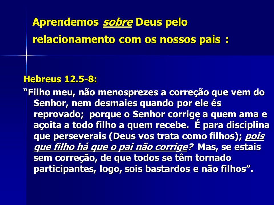 Aprendemos sobre Deus pelo relacionamento com os nossos pais : Hebreus 12.5-8: Filho meu, não menosprezes a correção que vem do Senhor, nem desmaies q