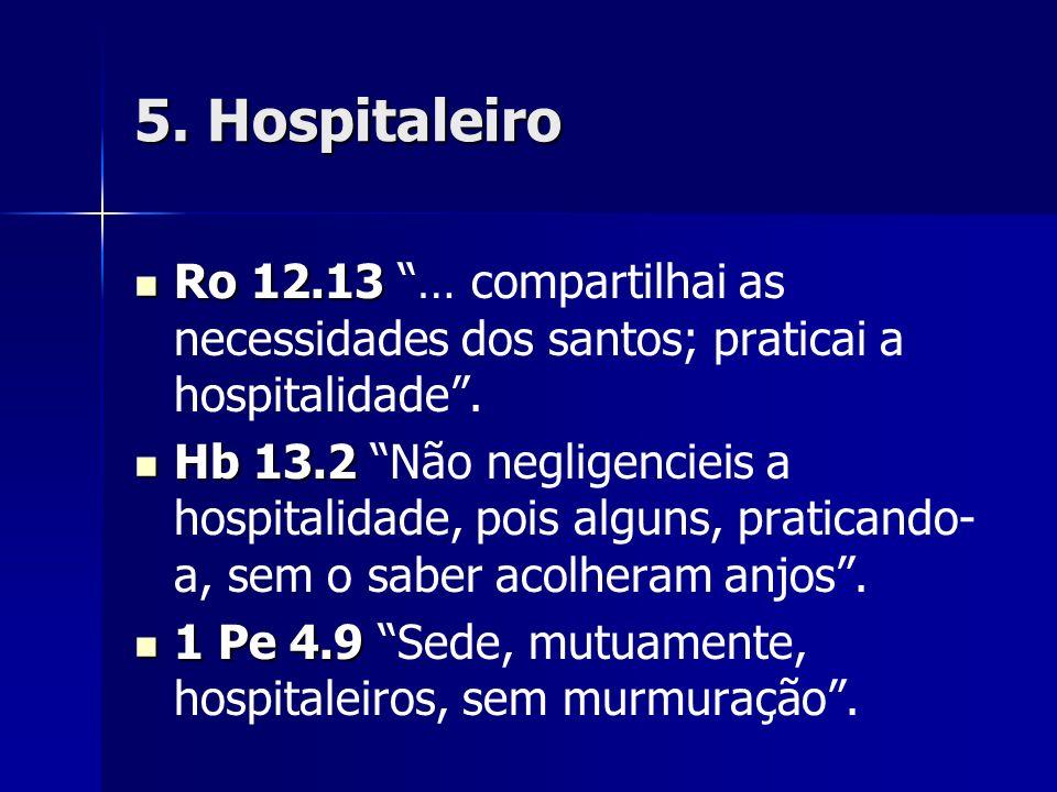 5. Hospitaleiro Ro 12.13 Ro 12.13 … compartilhai as necessidades dos santos; praticai a hospitalidade. Hb 13.2 Hb 13.2 Não negligencieis a hospitalida