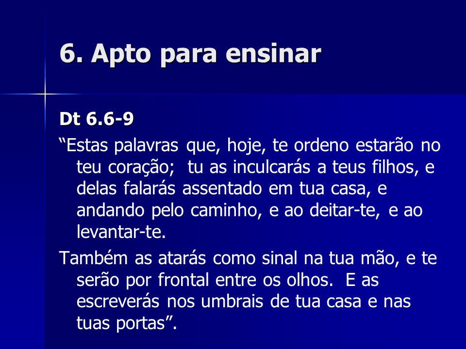 6. Apto para ensinar Dt 6.6-9 Estas palavras que, hoje, te ordeno estarão no teu coração; tu as inculcarás a teus filhos, e delas falarás assentado em