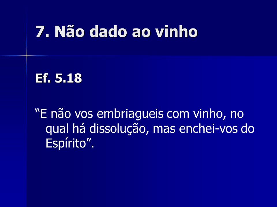 7. Não dado ao vinho Ef. 5.18 E não vos embriagueis com vinho, no qual há dissolução, mas enchei-vos do Espírito.