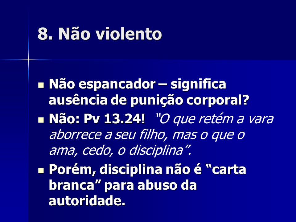 8. Não violento Não espancador – significa ausência de punição corporal? Não espancador – significa ausência de punição corporal? Não: Pv 13.24! Não: