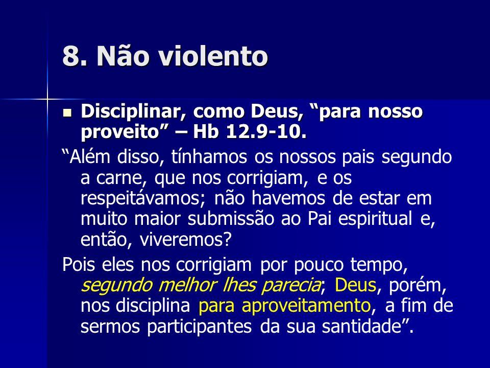 8. Não violento Disciplinar, como Deus, para nosso proveito – Hb 12.9-10. Disciplinar, como Deus, para nosso proveito – Hb 12.9-10. Além disso, tínham
