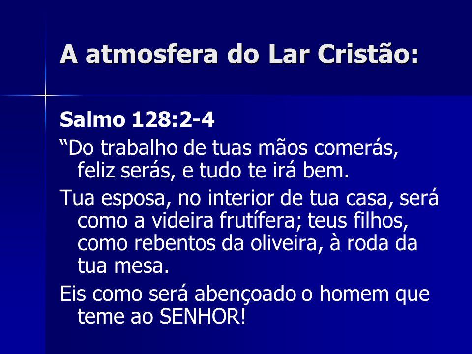 A atmosfera do Lar Cristão: Salmo 128:2-4 Do trabalho de tuas mãos comerás, feliz serás, e tudo te irá bem. Tua esposa, no interior de tua casa, será
