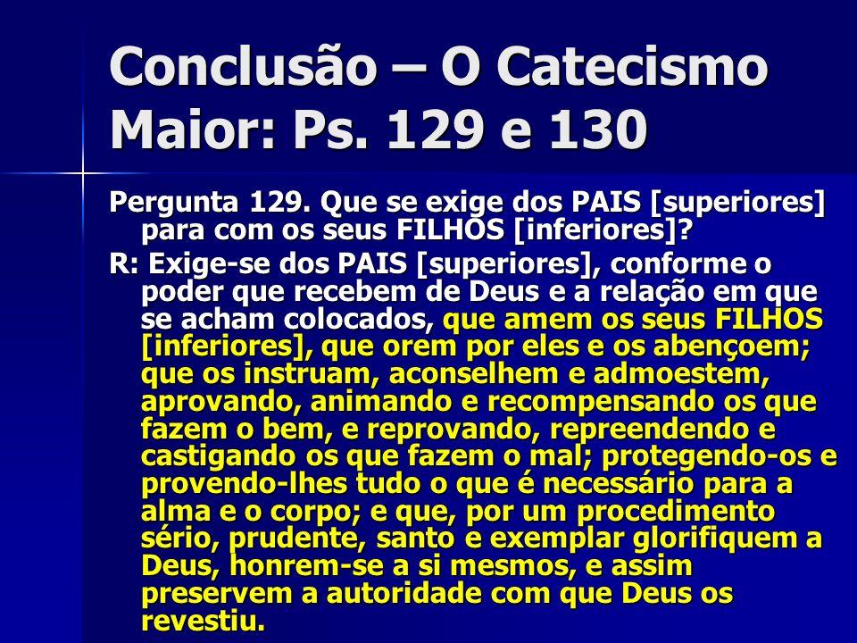 Conclusão – O Catecismo Maior: Ps. 129 e 130 Pergunta 129. Que se exige dos PAIS [superiores] para com os seus FILHOS [inferiores]? R: Exige-se dos PA