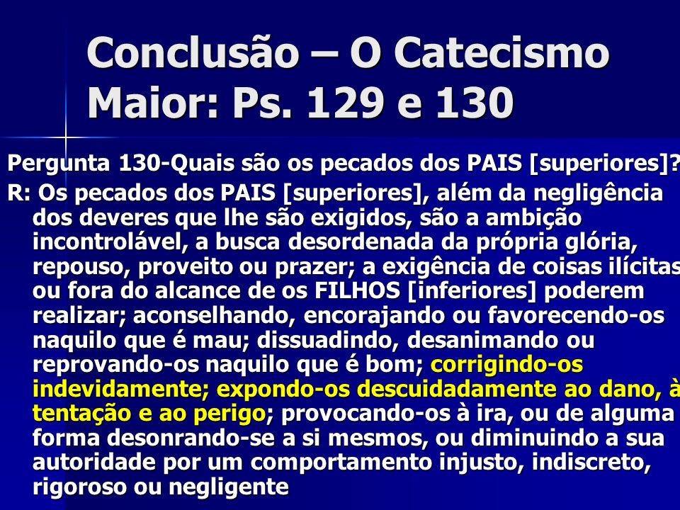 Conclusão – O Catecismo Maior: Ps. 129 e 130 Pergunta 130-Quais são os pecados dos PAIS [superiores]? R: Os pecados dos PAIS [superiores], além da neg