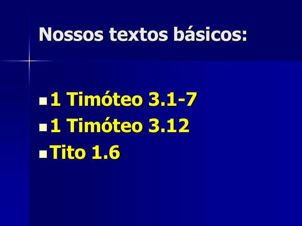Nossos textos básicos: 1 Timóteo 3.1-7 1 Timóteo 3.1-7 1 Timóteo 3.12 1 Timóteo 3.12 Tito 1.6 Tito 1.6