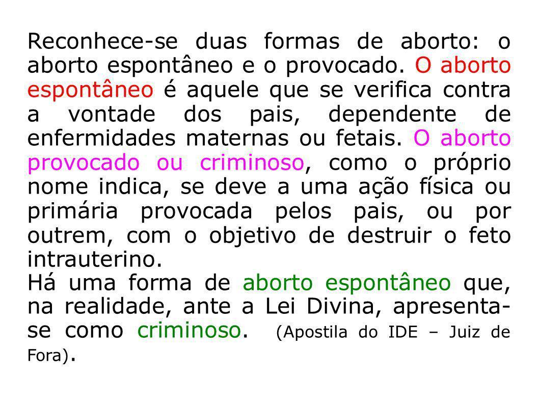 Reconhece-se duas formas de aborto: o aborto espontâneo e o provocado. O aborto espontâneo é aquele que se verifica contra a vontade dos pais, depende