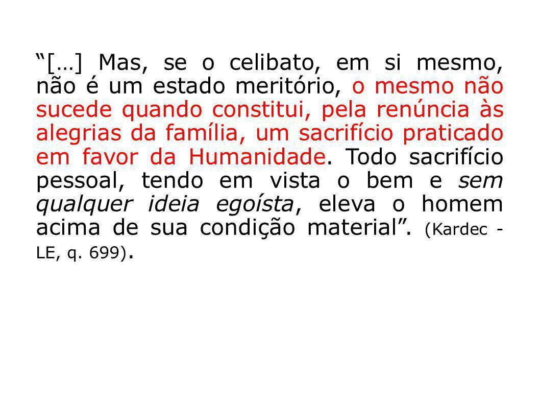 […] Mas, se o celibato, em si mesmo, não é um estado meritório, o mesmo não sucede quando constitui, pela renúncia às alegrias da família, um sacrifíc
