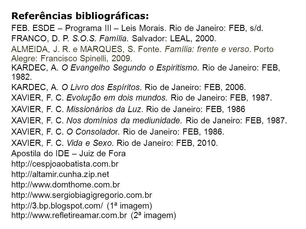 Referências bibliográficas: FEB. ESDE – Programa III – Leis Morais. Rio de Janeiro: FEB, s/d. FRANCO, D. P. S.O.S. Família. Salvador: LEAL, 2000. ALME