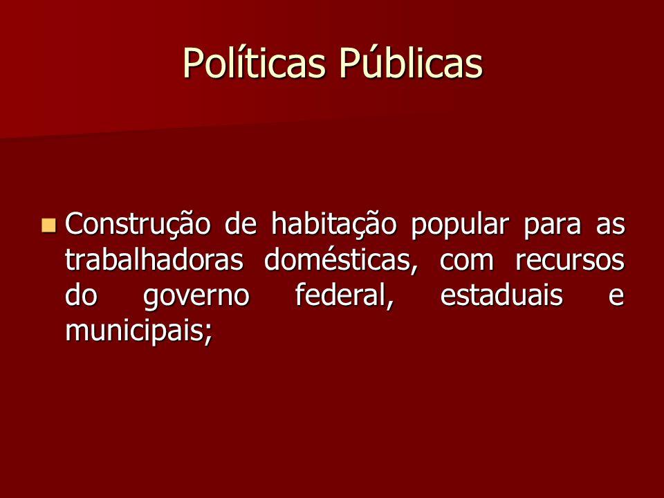 Políticas Públicas Construção de habitação popular para as trabalhadoras domésticas, com recursos do governo federal, estaduais e municipais; Construç