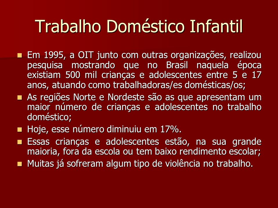 Trabalho Doméstico Infantil Em 1995, a OIT junto com outras organizações, realizou pesquisa mostrando que no Brasil naquela época existiam 500 mil cri