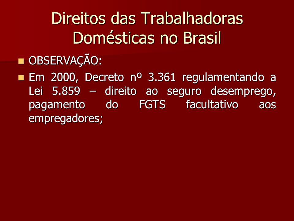 Direitos das Trabalhadoras Domésticas no Brasil OBSERVAÇÃO: OBSERVAÇÃO: Em 2000, Decreto nº 3.361 regulamentando a Lei 5.859 – direito ao seguro desem