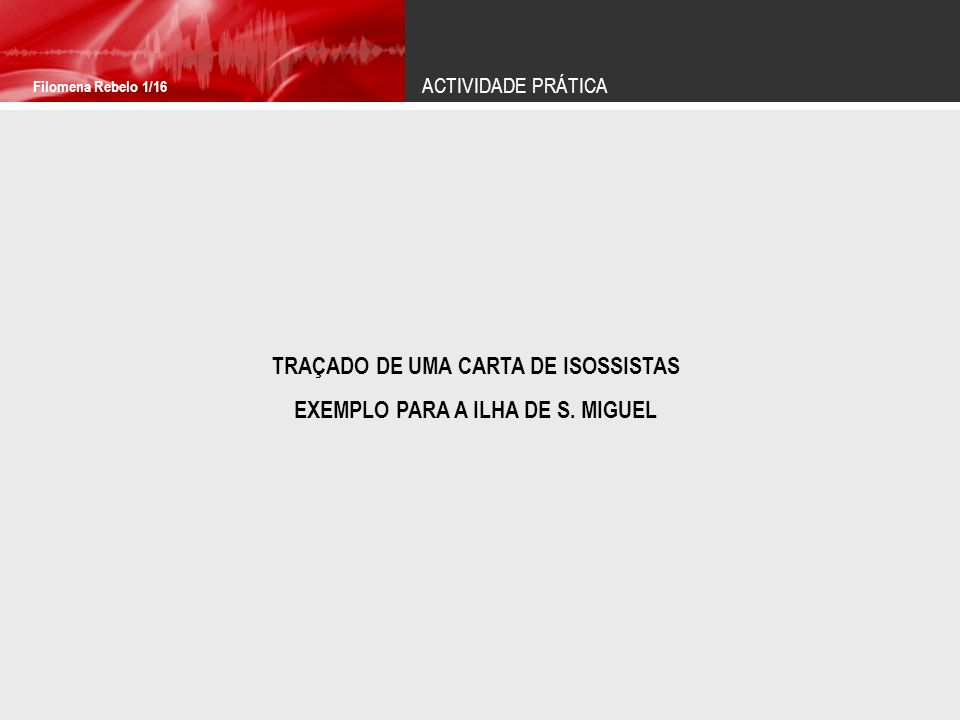 ACTIVIDADE PRÁTICA Filomena Rebelo 1/16 TRAÇADO DE UMA CARTA DE ISOSSISTAS EXEMPLO PARA A ILHA DE S. MIGUEL