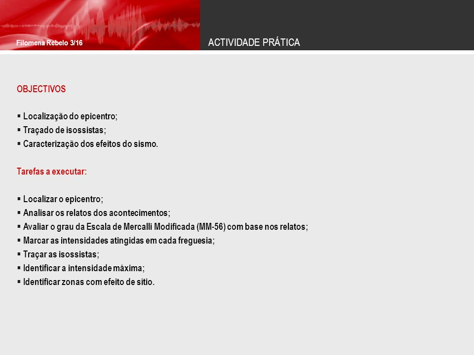 ACTIVIDADE PRÁTICA Filomena Rebelo 3/16 OBJECTIVOS Localização do epicentro; Traçado de isossistas; Caracterização dos efeitos do sismo. Tarefas a exe