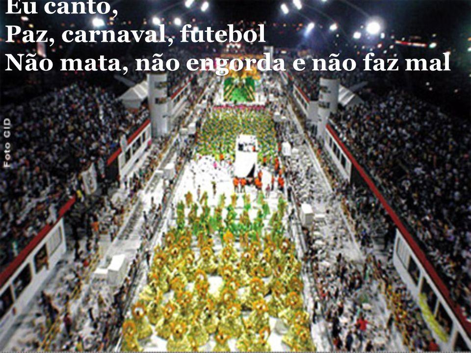 Eu canto, Paz, carnaval, futebol Não mata, não engorda e não faz mal
