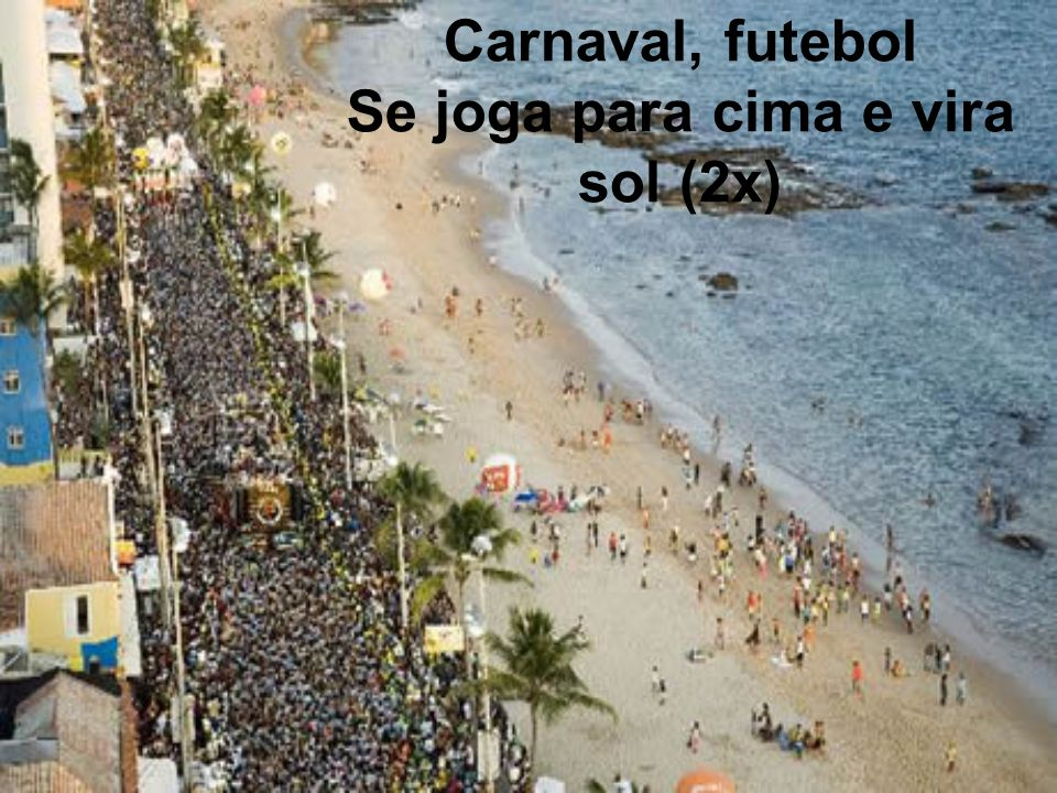 Carnaval, futebol Se joga para cima e vira sol (2x)