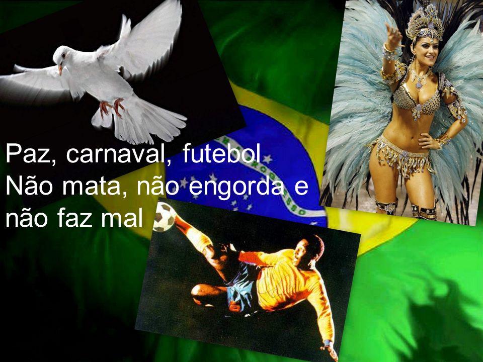 Paz, carnaval, futebol Não mata, não engorda e não faz mal