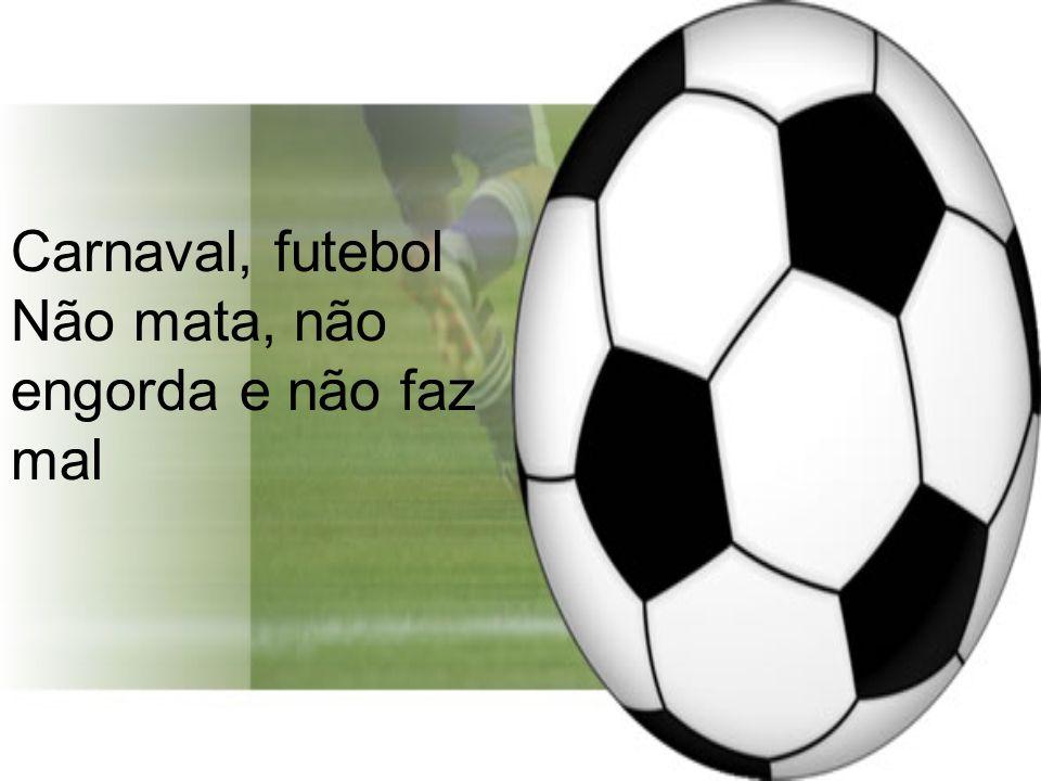 Carnaval, futebol Não mata, não engorda e não faz mal