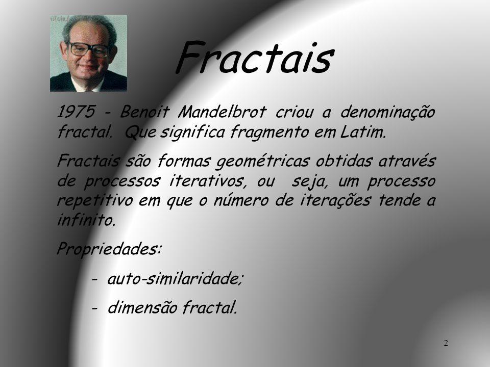 2 1975 - Benoit Mandelbrot criou a denominação fractal. Que significa fragmento em Latim. Fractais são formas geométricas obtidas através de processos