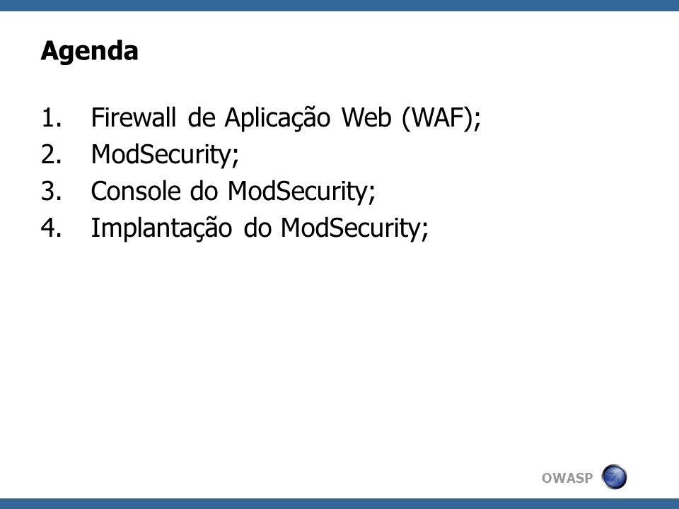 OWASP Firewall de Aplicação Web (WAF) Firewall (camada 7) especializado em aplicações Web; Conhecem os protocolos da Web: HTTP/S (Header, Cookies), HTML (POST, GET, Upload), XML, SOAP, entre outros; Efetivo mesmo com criptografia (SSL); Ciente de sessão; Implementados como software ou appliance; Detecção e Bloqueio a ataques;