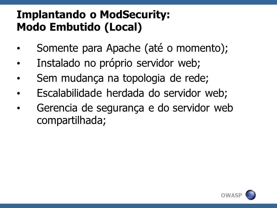 OWASP Implantando o ModSecurity: Modo Embutido (Local) Somente para Apache (até o momento); Instalado no próprio servidor web; Sem mudança na topologi