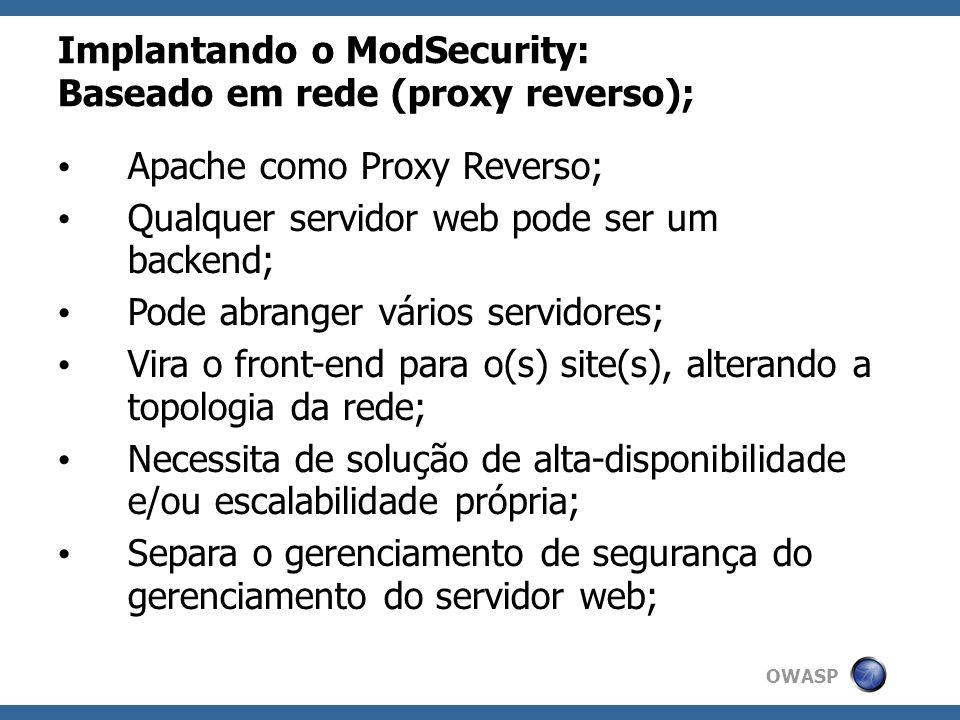 OWASP Implantando o ModSecurity: Baseado em rede (proxy reverso); Apache como Proxy Reverso; Qualquer servidor web pode ser um backend; Pode abranger