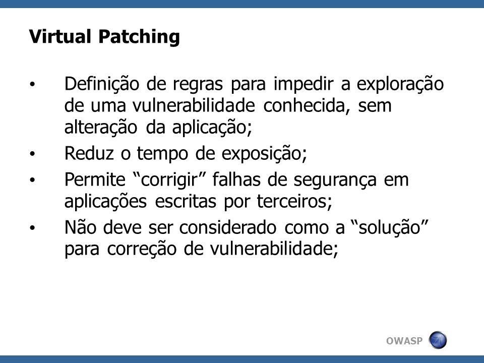 OWASP Virtual Patching Definição de regras para impedir a exploração de uma vulnerabilidade conhecida, sem alteração da aplicação; Reduz o tempo de ex