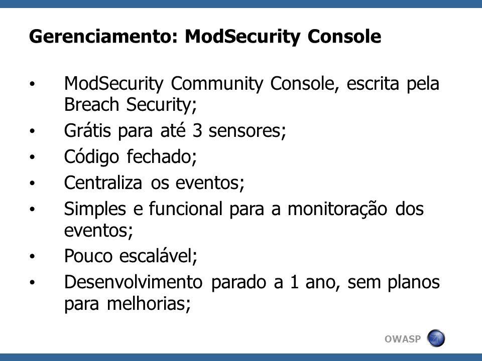 OWASP Gerenciamento: ModSecurity Console ModSecurity Community Console, escrita pela Breach Security; Grátis para até 3 sensores; Código fechado; Cent