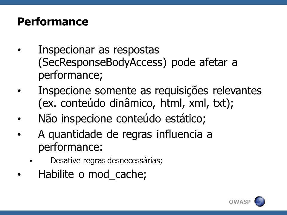 OWASP Performance Inspecionar as respostas (SecResponseBodyAccess) pode afetar a performance; Inspecione somente as requisições relevantes (ex. conteú