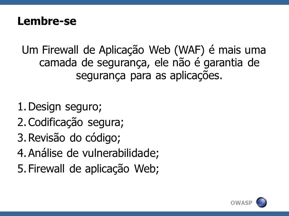 OWASP WAF e o desenvolvedor web Permite ao desenvolvedor ver o erro da aplicação como o usuário recebeu; Facilita a detecção de erros na aplicação; Permite a criação de correções emergenciais; Facilita a interação com a equipe de segurança;