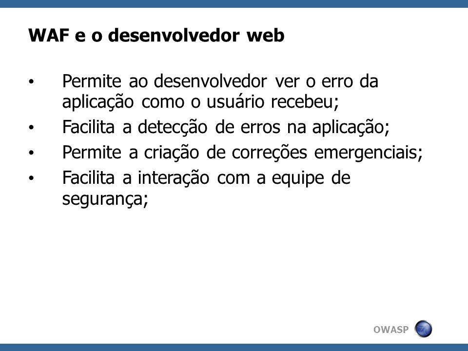 OWASP WAF e o desenvolvedor web Permite ao desenvolvedor ver o erro da aplicação como o usuário recebeu; Facilita a detecção de erros na aplicação; Pe