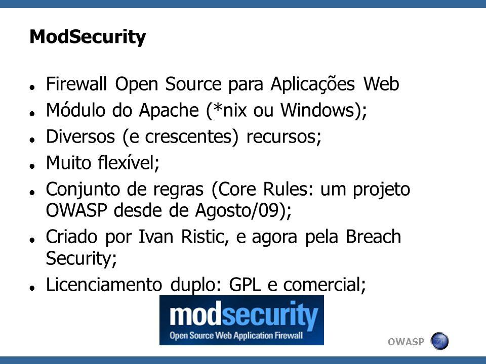 OWASP Características do ModSecurity Módulo para Apache – Embutido; – Proxy Reverso; Modos: apenas detecção ou bloqueio; Inspeciona o cabeçalho e corpo da requisição; Inspeciona o cabeçalho e corpo da resposta; Redução do vazamento de informação; Definição de regras bastante completa/complexa, usando RegExp e Aho- Corasick;