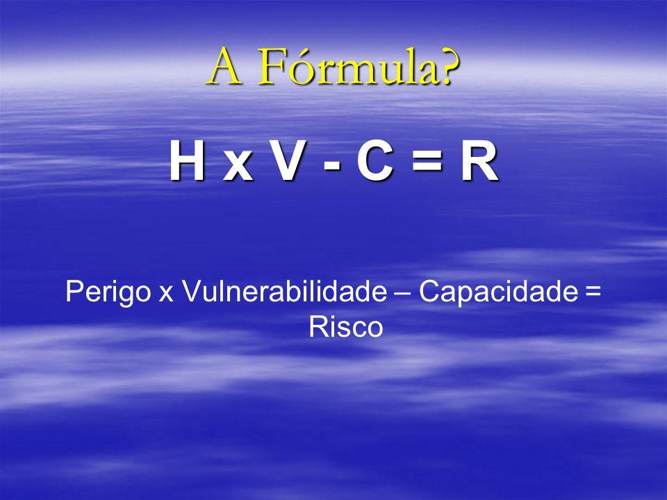 A Fórmula? H x V - C = R Perigo x Vulnerabilidade – Capacidade = Risco
