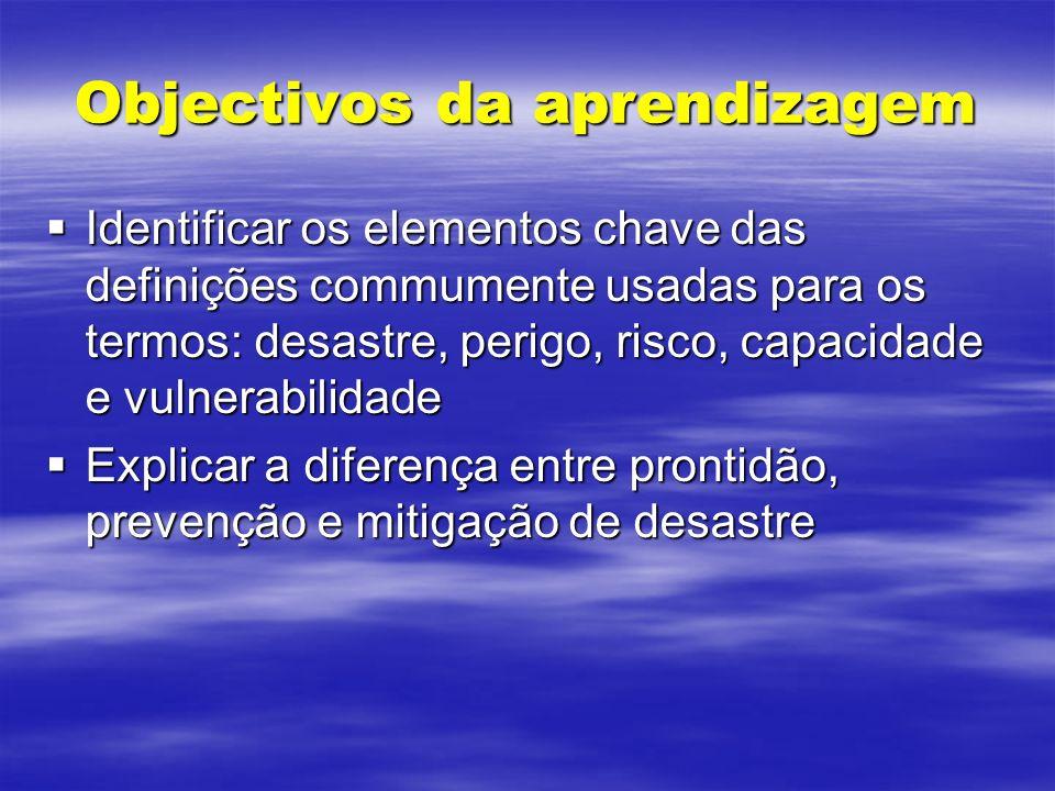 Objectivos da aprendizagem Identificar os elementos chave das definições commumente usadas para os termos: desastre, perigo, risco, capacidade e vulne