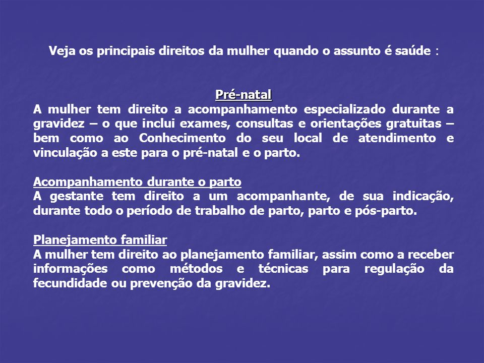 Veja os principais direitos da mulher quando o assunto é saúde : Pré-natal Pré-natal A mulher tem direito a acompanhamento especializado durante a gra