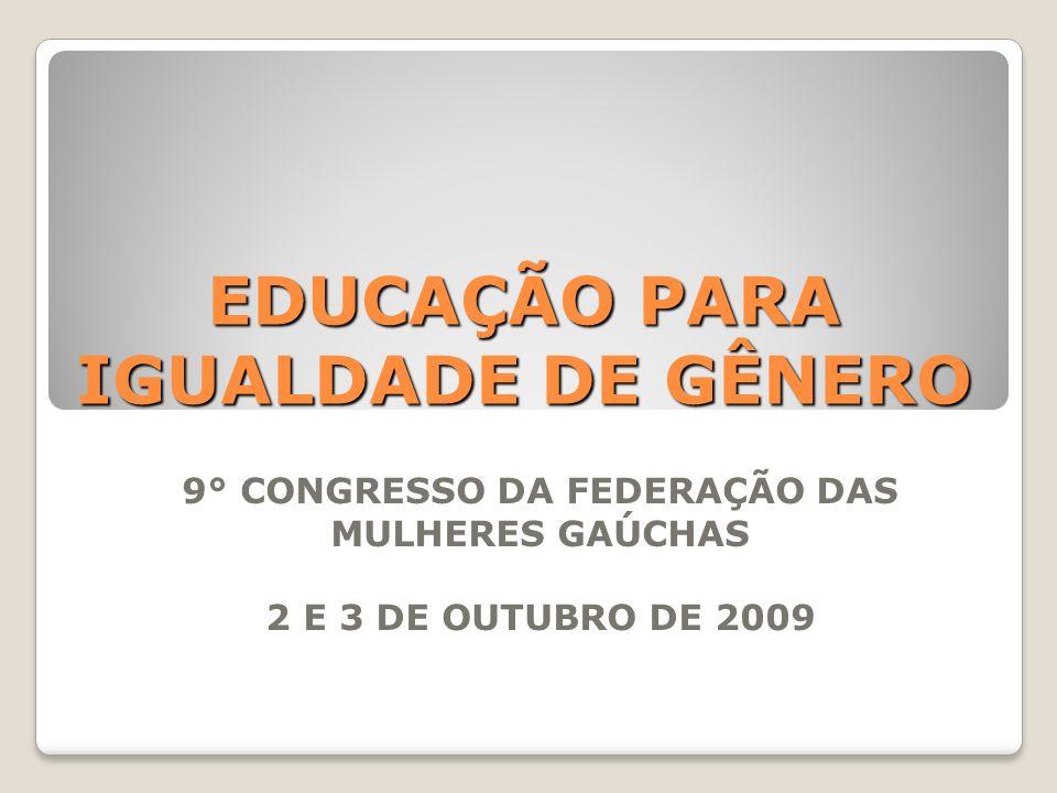 EDUCAÇÃO PARA IGUALDADE DE GÊNERO 9° CONGRESSO DA FEDERAÇÃO DAS MULHERES GAÚCHAS 2 E 3 DE OUTUBRO DE 2009