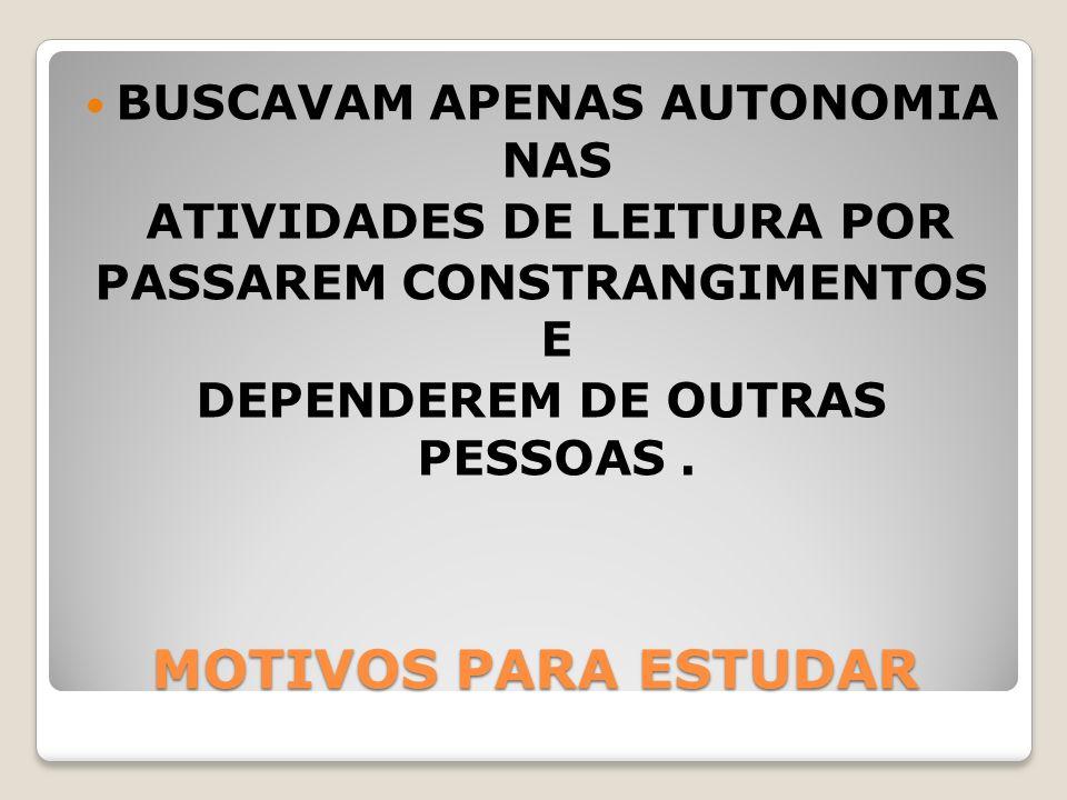 MOTIVOS PARA ESTUDAR BUSCAVAM APENAS AUTONOMIA NAS ATIVIDADES DE LEITURA POR PASSAREM CONSTRANGIMENTOS E DEPENDEREM DE OUTRAS PESSOAS.