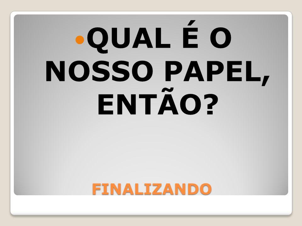 FINALIZANDO QUAL É O NOSSO PAPEL, ENTÃO?