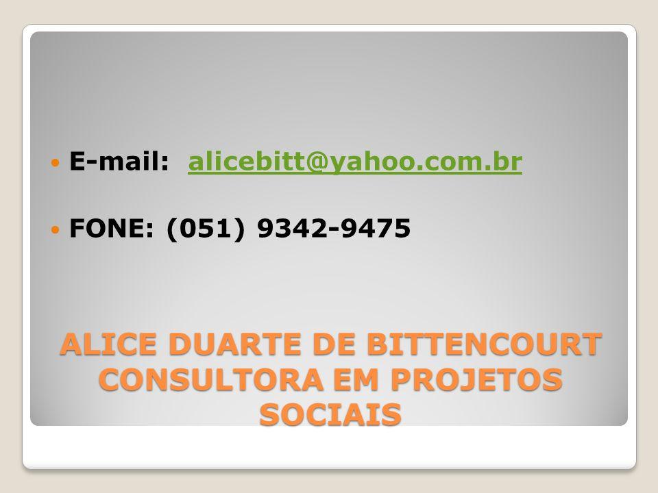 ALICE DUARTE DE BITTENCOURT CONSULTORA EM PROJETOS SOCIAIS E-mail: alicebitt@yahoo.com.bralicebitt@yahoo.com.br FONE: (051) 9342-9475