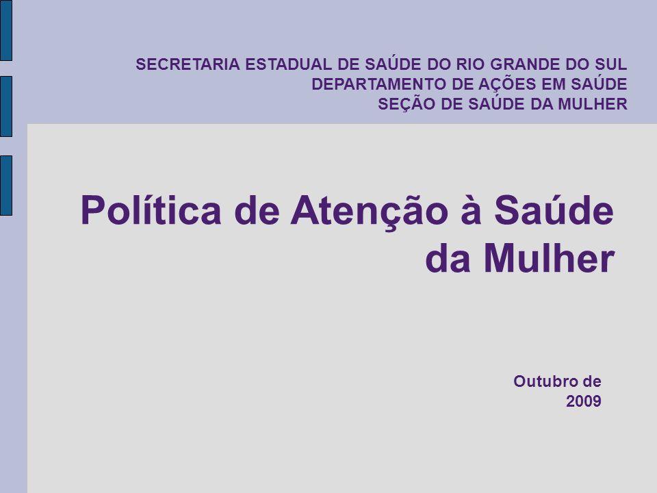 SECRETARIA ESTADUAL DE SAÚDE DO RIO GRANDE DO SUL DEPARTAMENTO DE AÇÕES EM SAÚDE SEÇÃO DE SAÚDE DA MULHER Política de Atenção à Saúde da Mulher Outubr