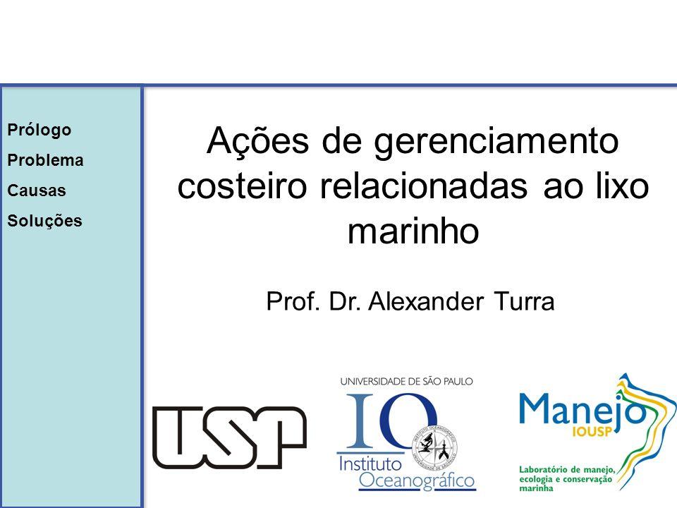 Ações de gerenciamento costeiro relacionadas ao lixo marinho Prof. Dr. Alexander Turra Prólogo Problema Causas Soluções Prólogo Problema Causas Soluçõ